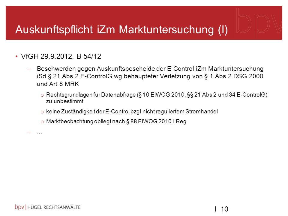 l 10 Auskunftspflicht iZm Marktuntersuchung (I) VfGH 29.9.2012, B 54/12 Beschwerden gegen Auskunftsbescheide der E-Control iZm Marktuntersuchung iSd § 21 Abs 2 E-ControlG wg behaupteter Verletzung von § 1 Abs 2 DSG 2000 und Art 8 MRK o Rechtsgrundlagen für Datenabfrage (§ 10 ElWOG 2010, §§ 21 Abs 2 und 34 E-ControlG) zu unbestimmt o keine Zuständigkeit der E-Control bzgl nicht reguliertem Stromhandel o Marktbeobachtung obliegt nach § 88 ElWOG 2010 LReg …