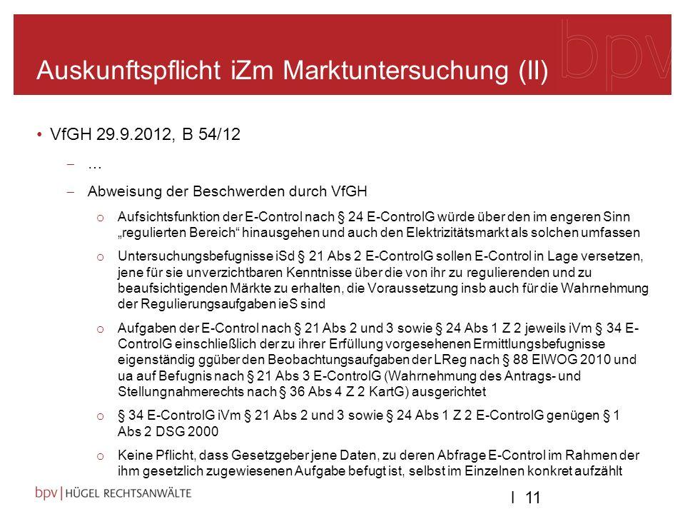 l 11 Auskunftspflicht iZm Marktuntersuchung (II) VfGH 29.9.2012, B 54/12 … Abweisung der Beschwerden durch VfGH o Aufsichtsfunktion der E-Control nach § 24 E-ControlG würde über den im engeren Sinn regulierten Bereich hinausgehen und auch den Elektrizitätsmarkt als solchen umfassen o Untersuchungsbefugnisse iSd § 21 Abs 2 E-ControlG sollen E-Control in Lage versetzen, jene für sie unverzichtbaren Kenntnisse über die von ihr zu regulierenden und zu beaufsichtigenden Märkte zu erhalten, die Voraussetzung insb auch für die Wahrnehmung der Regulierungsaufgaben ieS sind o Aufgaben der E-Control nach § 21 Abs 2 und 3 sowie § 24 Abs 1 Z 2 jeweils iVm § 34 E- ControlG einschließlich der zu ihrer Erfüllung vorgesehenen Ermittlungsbefugnisse eigenständig ggüber den Beobachtungsaufgaben der LReg nach § 88 ElWOG 2010 und ua auf Befugnis nach § 21 Abs 3 E-ControlG (Wahrnehmung des Antrags- und Stellungnahmerechts nach § 36 Abs 4 Z 2 KartG) ausgerichtet o § 34 E-ControlG iVm § 21 Abs 2 und 3 sowie § 24 Abs 1 Z 2 E-ControlG genügen § 1 Abs 2 DSG 2000 o Keine Pflicht, dass Gesetzgeber jene Daten, zu deren Abfrage E-Control im Rahmen der ihm gesetzlich zugewiesenen Aufgabe befugt ist, selbst im Einzelnen konkret aufzählt