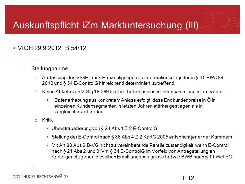 l 12 Auskunftspflicht iZm Marktuntersuchung (III) VfGH 29.9.2012, B 54/12 … Stellungnahme o Auffassung des VfGH, dass Ermächtigungen zu Informationseingriffen in § 10 ElWOG 2010 und § 34 E-ControlG hinreichend determiniert, zutreffend o Keine Abkehr von VfSlg 16.369 bzgl Verbot anlassloser Datensammlungen auf Vorrat Datenerhebung aus konkretem Anlass erfolgt, dass Endkundenpreise in Ö in einzelnen Kundensegmenten in letzten Jahren stärker gestiegen als in vergleichbaren Länder o Kritik Überstrapazierung von § 24 Abs 1 Z 2 E-ControlG Stellung der E-Control nach § 36 Abs 4 Z 2 KartG 2005 entspricht jener der Kammern Mit Art 83 Abs 2 B-VG nicht zu vereinbarende Parallelzuständigkeit, wenn E-Control nach § 21 Abs 2 und 3 iVm § 34 E-ControlG im Vorfeld von Antragstellung an Kartellgericht genau dieselben Ermittlungsbefugnisse hat wie BWB nach § 11 WettbG …