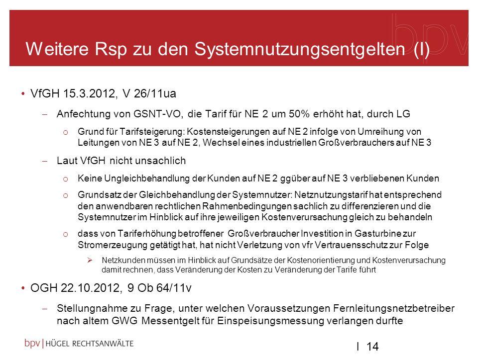 l 14 Weitere Rsp zu den Systemnutzungsentgelten (I) VfGH 15.3.2012, V 26/11ua Anfechtung von GSNT-VO, die Tarif für NE 2 um 50% erhöht hat, durch LG o Grund für Tarifsteigerung: Kostensteigerungen auf NE 2 infolge von Umreihung von Leitungen von NE 3 auf NE 2, Wechsel eines industriellen Großverbrauchers auf NE 3 Laut VfGH nicht unsachlich o Keine Ungleichbehandlung der Kunden auf NE 2 ggüber auf NE 3 verbliebenen Kunden o Grundsatz der Gleichbehandlung der Systemnutzer: Netznutzungstarif hat entsprechend den anwendbaren rechtlichen Rahmenbedingungen sachlich zu differenzieren und die Systemnutzer im Hinblick auf ihre jeweiligen Kostenverursachung gleich zu behandeln o dass von Tariferhöhung betroffener Großverbraucher Investition in Gasturbine zur Stromerzeugung getätigt hat, hat nicht Verletzung von vfr Vertrauensschutz zur Folge Netzkunden müssen im Hinblick auf Grundsätze der Kostenorientierung und Kostenverursachung damit rechnen, dass Veränderung der Kosten zu Veränderung der Tarife führt OGH 22.10.2012, 9 Ob 64/11v Stellungnahme zu Frage, unter welchen Voraussetzungen Fernleitungsnetzbetreiber nach altem GWG Messentgelt für Einspeisungsmessung verlangen durfte