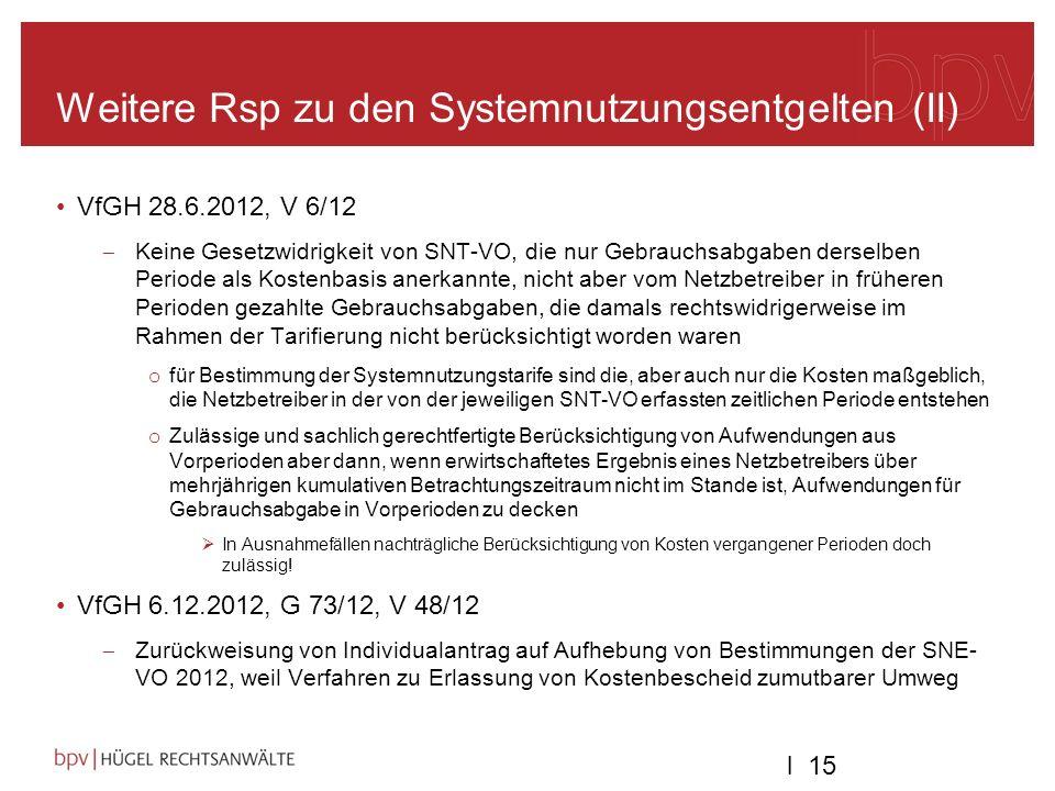 l 15 Weitere Rsp zu den Systemnutzungsentgelten (II) VfGH 28.6.2012, V 6/12 Keine Gesetzwidrigkeit von SNT-VO, die nur Gebrauchsabgaben derselben Periode als Kostenbasis anerkannte, nicht aber vom Netzbetreiber in früheren Perioden gezahlte Gebrauchsabgaben, die damals rechtswidrigerweise im Rahmen der Tarifierung nicht berücksichtigt worden waren o für Bestimmung der Systemnutzungstarife sind die, aber auch nur die Kosten maßgeblich, die Netzbetreiber in der von der jeweiligen SNT-VO erfassten zeitlichen Periode entstehen o Zulässige und sachlich gerechtfertigte Berücksichtigung von Aufwendungen aus Vorperioden aber dann, wenn erwirtschaftetes Ergebnis eines Netzbetreibers über mehrjährigen kumulativen Betrachtungszeitraum nicht im Stande ist, Aufwendungen für Gebrauchsabgabe in Vorperioden zu decken In Ausnahmefällen nachträgliche Berücksichtigung von Kosten vergangener Perioden doch zulässig.