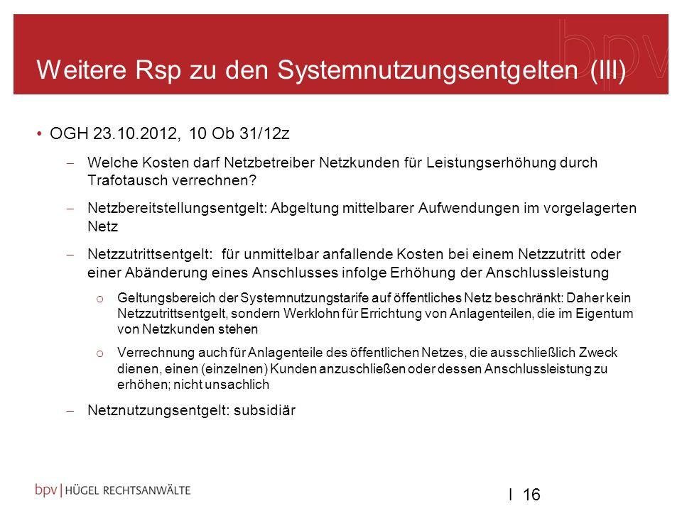 l 16 Weitere Rsp zu den Systemnutzungsentgelten (III) OGH 23.10.2012, 10 Ob 31/12z Welche Kosten darf Netzbetreiber Netzkunden für Leistungserhöhung durch Trafotausch verrechnen.