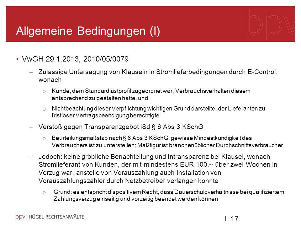 l 17 Allgemeine Bedingungen (I) VwGH 29.1.2013, 2010/05/0079 Zulässige Untersagung von Klauseln in Stromlieferbedingungen durch E-Control, wonach o Kunde, dem Standardlastprofil zugeordnet war, Verbrauchsverhalten diesem entsprechend zu gestalten hatte, und o Nichtbeachtung dieser Verpflichtung wichtigen Grund darstellte, der Lieferanten zu fristloser Vertragsbeendigung berechtigte Verstoß gegen Transparenzgebot iSd § 6 Abs 3 KSchG o Beurteilungsmaßstab nach § 6 Abs 3 KSchG: gewisse Mindestkundigkeit des Verbrauchers ist zu unterstellen; Maßfigur ist branchenüblicher Durchschnittsverbraucher Jedoch: keine gröbliche Benachteilung und Intransparenz bei Klausel, wonach Stromlieferant von Kunden, der mit mindestens EUR 100,-- über zwei Wochen in Verzug war, anstelle von Vorauszahlung auch Installation von Vorauszahlungszähler durch Netzbetreiber verlangen konnte o Grund: es entspricht dispositivem Recht, dass Dauerschuldverhältnisse bei qualifiziertem Zahlungsverzug einseitig und vorzeitig beendet werden können