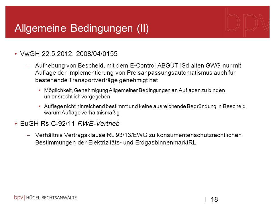 l 18 Allgemeine Bedingungen (II) VwGH 22.5.2012, 2008/04/0155 Aufhebung von Bescheid, mit dem E-Control ABGÜT iSd alten GWG nur mit Auflage der Implementierung von Preisanpassungsautomatismus auch für bestehende Transportverträge genehmigt hat Möglichkeit, Genehmigung Allgemeiner Bedingungen an Auflagen zu binden, unionsrechtlich vorgegeben Auflage nicht hinreichend bestimmt und keine ausreichende Begründung in Bescheid, warum Auflage verhältnismäßig EuGH Rs C-92/11 RWE-Vertrieb Verhältnis VertragsklauselRL 93/13/EWG zu konsumentenschutzrechtlichen Bestimmungen der Elektrizitäts- und ErdgasbinnenmarktRL