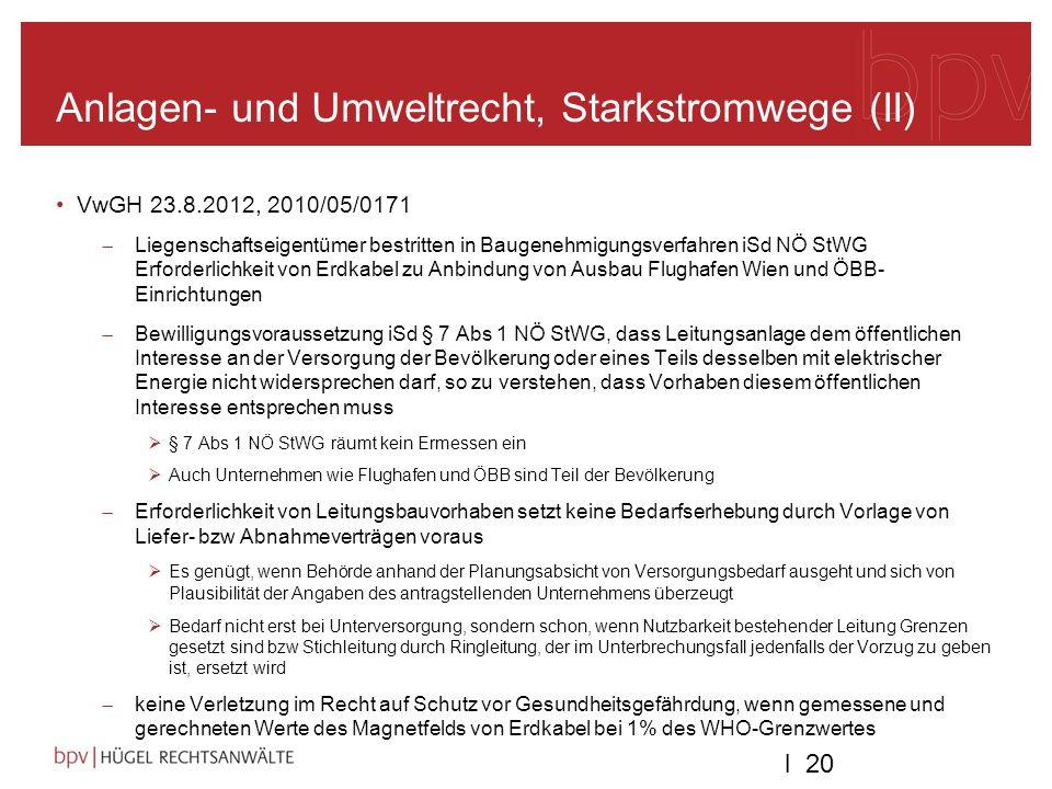 l 20 Anlagen- und Umweltrecht, Starkstromwege (II) VwGH 23.8.2012, 2010/05/0171 Liegenschaftseigentümer bestritten in Baugenehmigungsverfahren iSd NÖ StWG Erforderlichkeit von Erdkabel zu Anbindung von Ausbau Flughafen Wien und ÖBB- Einrichtungen Bewilligungsvoraussetzung iSd § 7 Abs 1 NÖ StWG, dass Leitungsanlage dem öffentlichen Interesse an der Versorgung der Bevölkerung oder eines Teils desselben mit elektrischer Energie nicht widersprechen darf, so zu verstehen, dass Vorhaben diesem öffentlichen Interesse entsprechen muss § 7 Abs 1 NÖ StWG räumt kein Ermessen ein Auch Unternehmen wie Flughafen und ÖBB sind Teil der Bevölkerung Erforderlichkeit von Leitungsbauvorhaben setzt keine Bedarfserhebung durch Vorlage von Liefer- bzw Abnahmeverträgen voraus Es genügt, wenn Behörde anhand der Planungsabsicht von Versorgungsbedarf ausgeht und sich von Plausibilität der Angaben des antragstellenden Unternehmens überzeugt Bedarf nicht erst bei Unterversorgung, sondern schon, wenn Nutzbarkeit bestehender Leitung Grenzen gesetzt sind bzw Stichleitung durch Ringleitung, der im Unterbrechungsfall jedenfalls der Vorzug zu geben ist, ersetzt wird keine Verletzung im Recht auf Schutz vor Gesundheitsgefährdung, wenn gemessene und gerechneten Werte des Magnetfelds von Erdkabel bei 1% des WHO-Grenzwertes