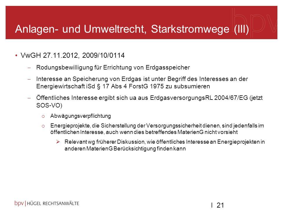 l 21 Anlagen- und Umweltrecht, Starkstromwege (III) VwGH 27.11.2012, 2009/10/0114 Rodungsbewilligung für Errichtung von Erdgasspeicher Interesse an Speicherung von Erdgas ist unter Begriff des Interesses an der Energiewirtschaft iSd § 17 Abs 4 ForstG 1975 zu subsumieren Öffentliches Interesse ergibt sich ua aus ErdgasversorgungsRL 2004/67/EG (jetzt SOS-VO) o Abwägungsverpflichtung o Energieprojekte, die Sicherstellung der Versorgungssicherheit dienen, sind jedenfalls im öffentlichen Interesse, auch wenn dies betreffendes MaterienG nicht vorsieht Relevant wg früherer Diskussion, wie öffentliches Interesse an Energieprojekten in anderen MaterienG Berücksichtigung finden kann