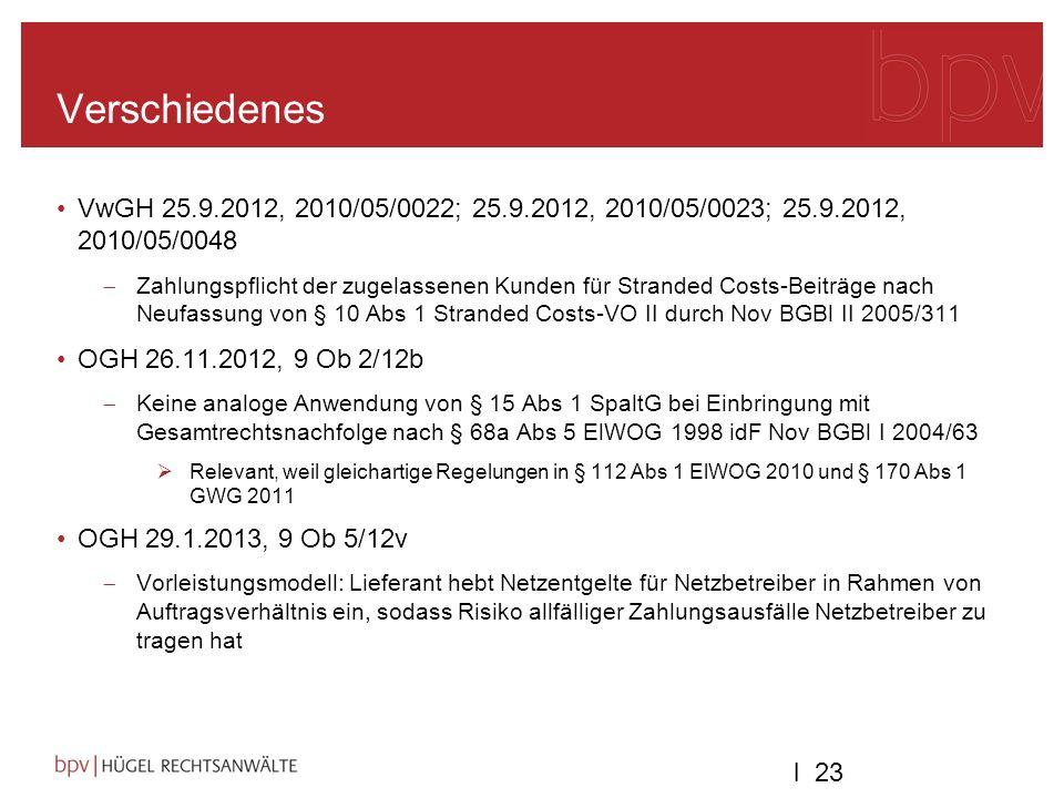l 23 Verschiedenes VwGH 25.9.2012, 2010/05/0022; 25.9.2012, 2010/05/0023; 25.9.2012, 2010/05/0048 Zahlungspflicht der zugelassenen Kunden für Stranded Costs-Beiträge nach Neufassung von § 10 Abs 1 Stranded Costs-VO II durch Nov BGBl II 2005/311 OGH 26.11.2012, 9 Ob 2/12b Keine analoge Anwendung von § 15 Abs 1 SpaltG bei Einbringung mit Gesamtrechtsnachfolge nach § 68a Abs 5 ElWOG 1998 idF Nov BGBl I 2004/63 Relevant, weil gleichartige Regelungen in § 112 Abs 1 ElWOG 2010 und § 170 Abs 1 GWG 2011 OGH 29.1.2013, 9 Ob 5/12v Vorleistungsmodell: Lieferant hebt Netzentgelte für Netzbetreiber in Rahmen von Auftragsverhältnis ein, sodass Risiko allfälliger Zahlungsausfälle Netzbetreiber zu tragen hat