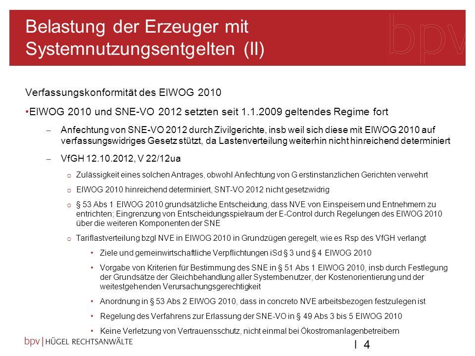 l 4l 4 Belastung der Erzeuger mit Systemnutzungsentgelten (II) Verfassungskonformität des ElWOG 2010 ElWOG 2010 und SNE-VO 2012 setzten seit 1.1.2009 geltendes Regime fort Anfechtung von SNE-VO 2012 durch Zivilgerichte, insb weil sich diese mit ElWOG 2010 auf verfassungswidriges Gesetz stützt, da Lastenverteilung weiterhin nicht hinreichend determiniert VfGH 12.10.2012, V 22/12ua o Zulässigkeit eines solchen Antrages, obwohl Anfechtung von G erstinstanzlichen Gerichten verwehrt o ElWOG 2010 hinreichend determiniert, SNT-VO 2012 nicht gesetzwidrig o § 53 Abs 1 ElWOG 2010 grundsätzliche Entscheidung, dass NVE von Einspeisern und Entnehmern zu entrichten; Eingrenzung von Entscheidungsspielraum der E-Control durch Regelungen des ElWOG 2010 über die weiteren Komponenten der SNE o Tariflastverteilung bzgl NVE in ElWOG 2010 in Grundzügen geregelt, wie es Rsp des VfGH verlangt Ziele und gemeinwirtschaftliche Verpflichtungen iSd § 3 und § 4 ElWOG 2010 Vorgabe von Kriterien für Bestimmung des SNE in § 51 Abs 1 ElWOG 2010, insb durch Festlegung der Grundsätze der Gleichbehandlung aller Systembenutzer, der Kostenorientierung und der weitestgehenden Verursachungsgerechtigkeit Anordnung in § 53 Abs 2 ElWOG 2010, dass in concreto NVE arbeitsbezogen festzulegen ist Regelung des Verfahrens zur Erlassung der SNE-VO in § 49 Abs 3 bis 5 ElWOG 2010 Keine Verletzung von Vertrauensschutz, nicht einmal bei Ökostromanlagenbetreibern