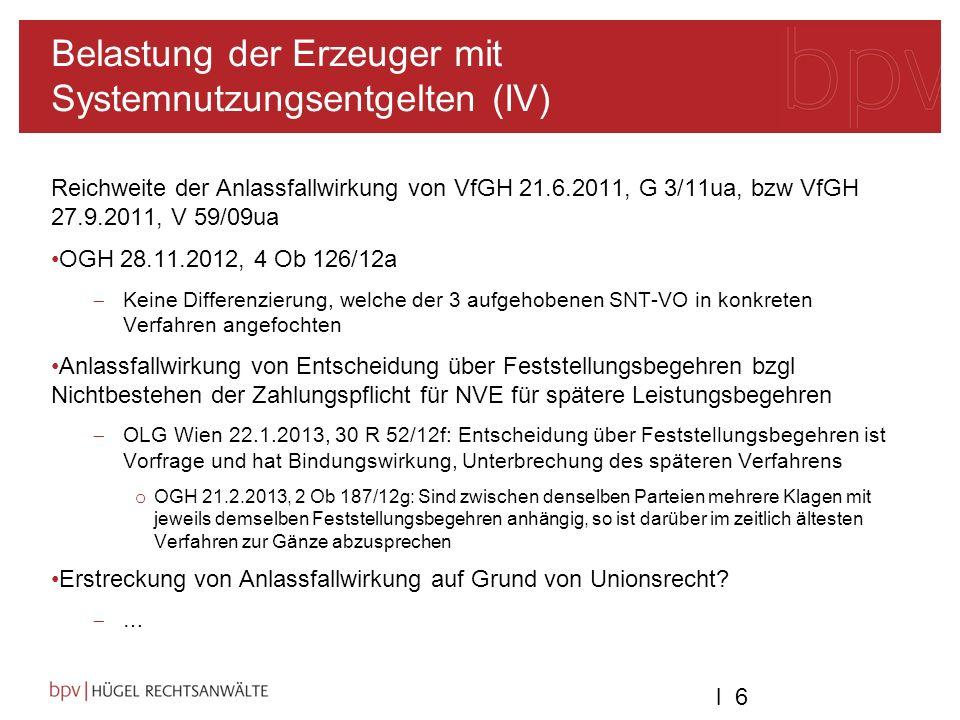 l 6l 6 Belastung der Erzeuger mit Systemnutzungsentgelten (IV) Reichweite der Anlassfallwirkung von VfGH 21.6.2011, G 3/11ua, bzw VfGH 27.9.2011, V 59/09ua OGH 28.11.2012, 4 Ob 126/12a Keine Differenzierung, welche der 3 aufgehobenen SNT-VO in konkreten Verfahren angefochten Anlassfallwirkung von Entscheidung über Feststellungsbegehren bzgl Nichtbestehen der Zahlungspflicht für NVE für spätere Leistungsbegehren OLG Wien 22.1.2013, 30 R 52/12f: Entscheidung über Feststellungsbegehren ist Vorfrage und hat Bindungswirkung, Unterbrechung des späteren Verfahrens o OGH 21.2.2013, 2 Ob 187/12g: Sind zwischen denselben Parteien mehrere Klagen mit jeweils demselben Feststellungsbegehren anhängig, so ist darüber im zeitlich ältesten Verfahren zur Gänze abzusprechen Erstreckung von Anlassfallwirkung auf Grund von Unionsrecht.
