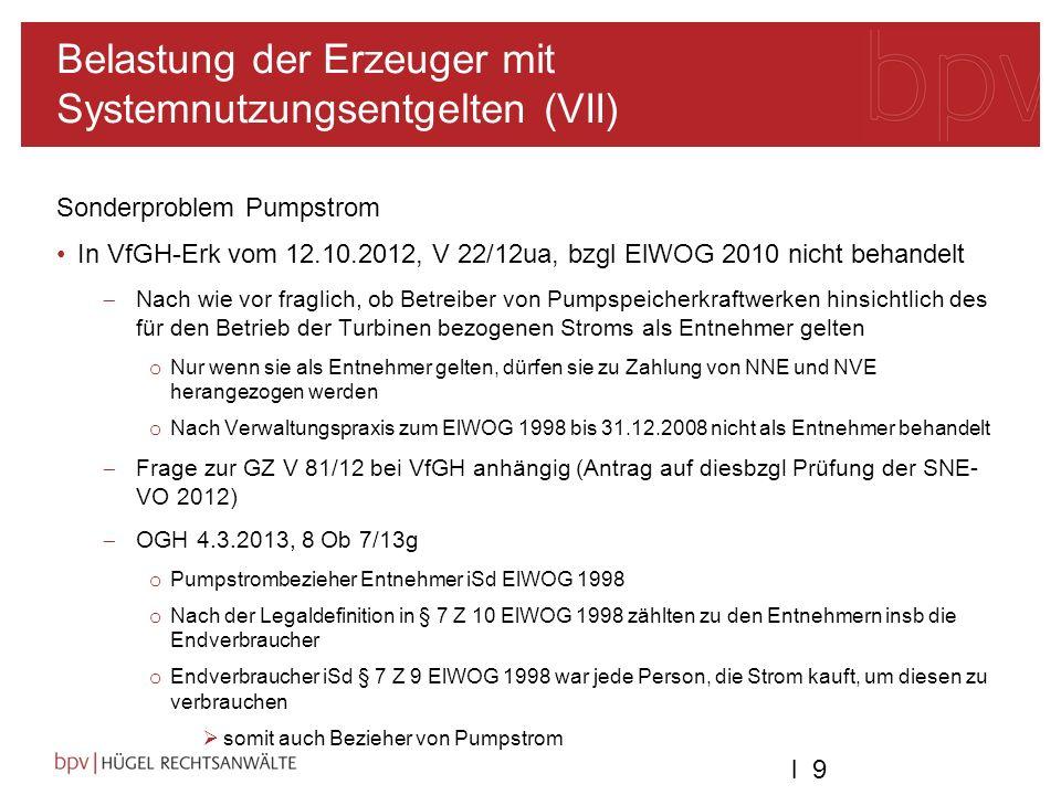 l 9l 9 Belastung der Erzeuger mit Systemnutzungsentgelten (VII) Sonderproblem Pumpstrom In VfGH-Erk vom 12.10.2012, V 22/12ua, bzgl ElWOG 2010 nicht behandelt Nach wie vor fraglich, ob Betreiber von Pumpspeicherkraftwerken hinsichtlich des für den Betrieb der Turbinen bezogenen Stroms als Entnehmer gelten o Nur wenn sie als Entnehmer gelten, dürfen sie zu Zahlung von NNE und NVE herangezogen werden o Nach Verwaltungspraxis zum ElWOG 1998 bis 31.12.2008 nicht als Entnehmer behandelt Frage zur GZ V 81/12 bei VfGH anhängig (Antrag auf diesbzgl Prüfung der SNE- VO 2012) OGH 4.3.2013, 8 Ob 7/13g o Pumpstrombezieher Entnehmer iSd ElWOG 1998 o Nach der Legaldefinition in § 7 Z 10 ElWOG 1998 zählten zu den Entnehmern insb die Endverbraucher o Endverbraucher iSd § 7 Z 9 ElWOG 1998 war jede Person, die Strom kauft, um diesen zu verbrauchen somit auch Bezieher von Pumpstrom
