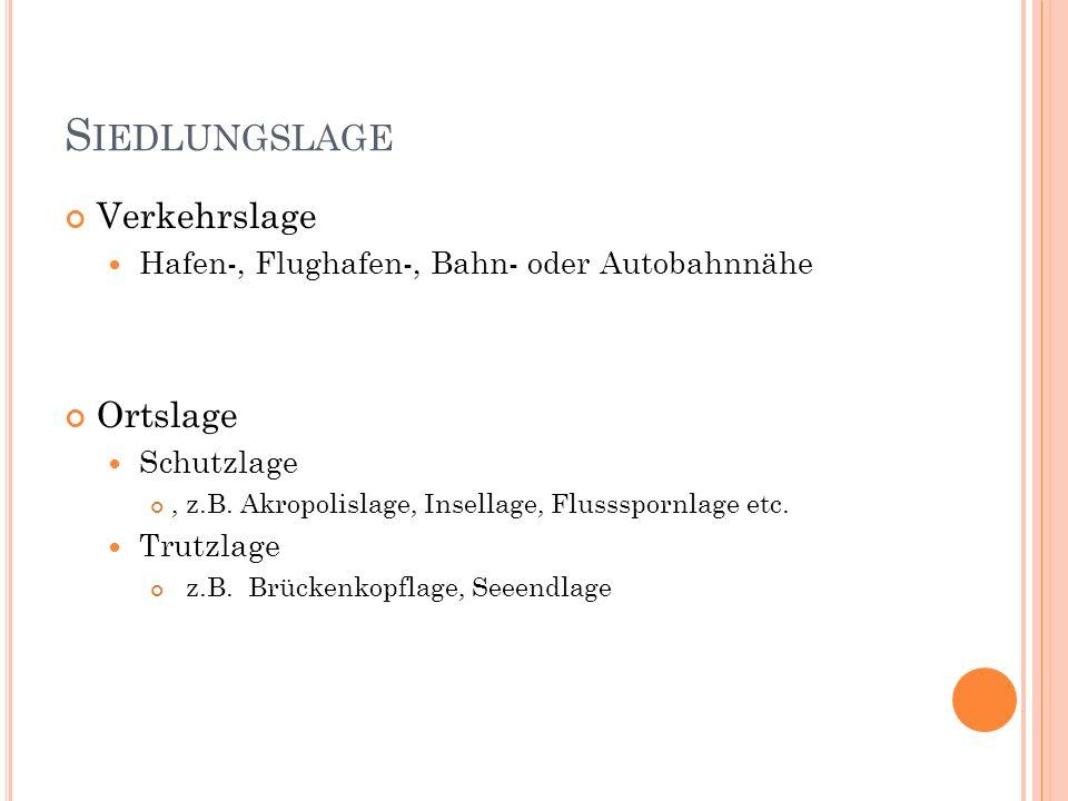 S IEDLUNGSLAGE Verkehrslage Hafen-, Flughafen-, Bahn- oder Autobahnnähe Ortslage Schutzlage, z.B. Akropolislage, Insellage, Flussspornlage etc. Trutzl