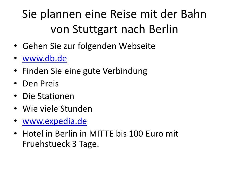 Sie plannen eine Reise mit der Bahn von Stuttgart nach Berlin Gehen Sie zur folgenden Webseite www.db.de Finden Sie eine gute Verbindung Den Preis Die