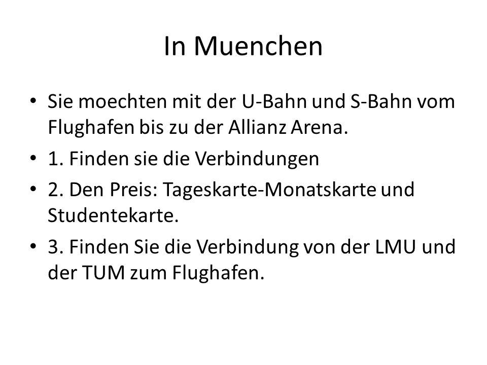 In Muenchen Sie moechten mit der U-Bahn und S-Bahn vom Flughafen bis zu der Allianz Arena. 1. Finden sie die Verbindungen 2. Den Preis: Tageskarte-Mon