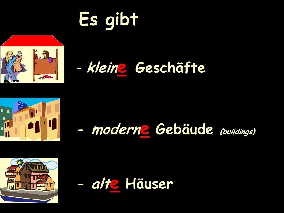 Es gibt - klein e Geschäfte - modern e Gebäude (buildings) - alt e Häuser