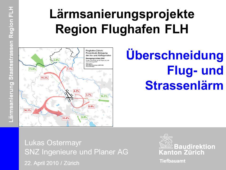 Lärmsanierung Staatsstrassen Region FLH Lukas Ostermayr, SNZ Ingenieure und Planer AG 22. April 2010 / Zürich Lärmsanierungsprojekte Region Flughafen
