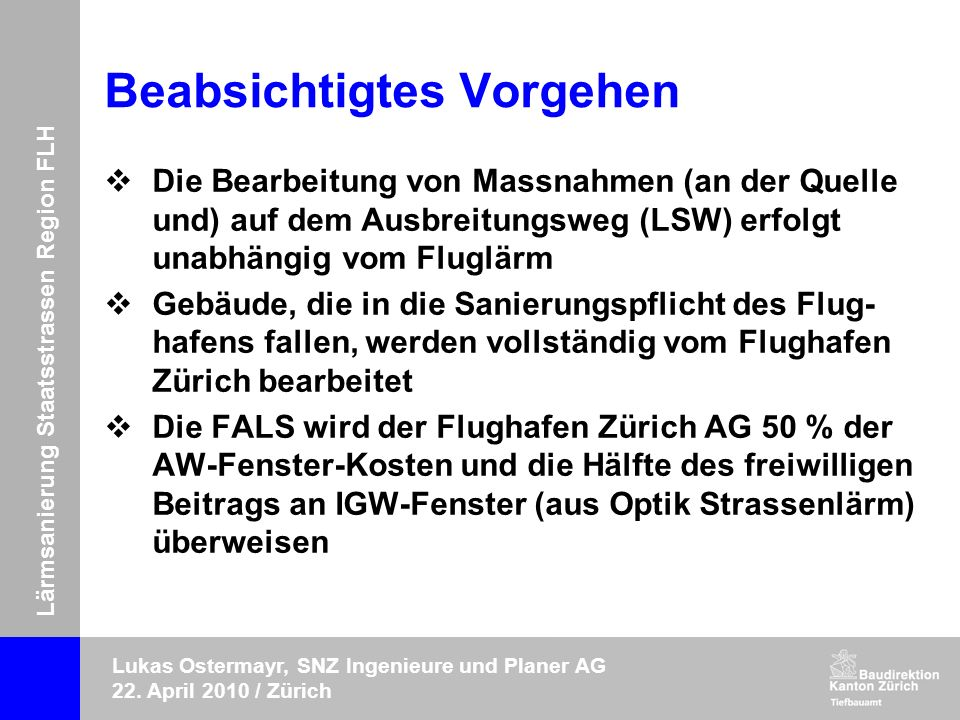Lärmsanierung Staatsstrassen Region FLH Lukas Ostermayr, SNZ Ingenieure und Planer AG 22. April 2010 / Zürich Beabsichtigtes Vorgehen Die Bearbeitung