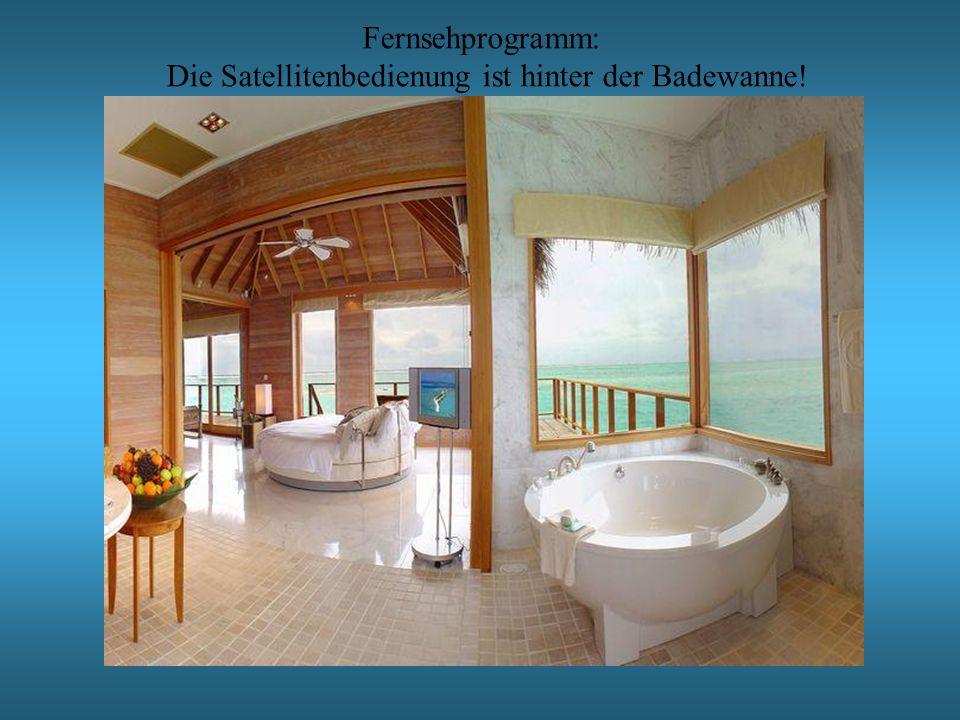 Fernsehprogramm: Die Satellitenbedienung ist hinter der Badewanne!