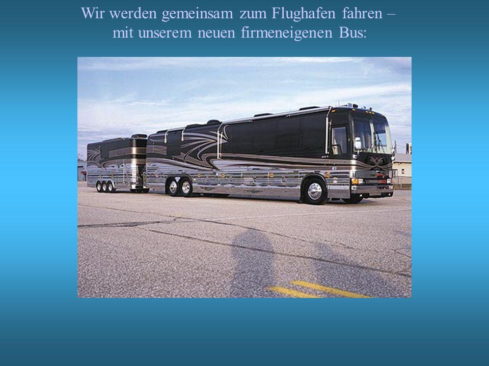 Wir werden gemeinsam zum Flughafen fahren – mit unserem neuen firmeneigenen Bus: