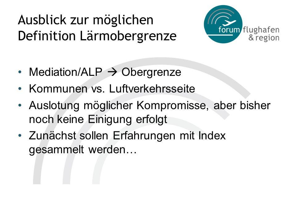Ausblick zur möglichen Definition Lärmobergrenze Mediation/ALP Obergrenze Kommunen vs. Luftverkehrsseite Auslotung möglicher Kompromisse, aber bisher