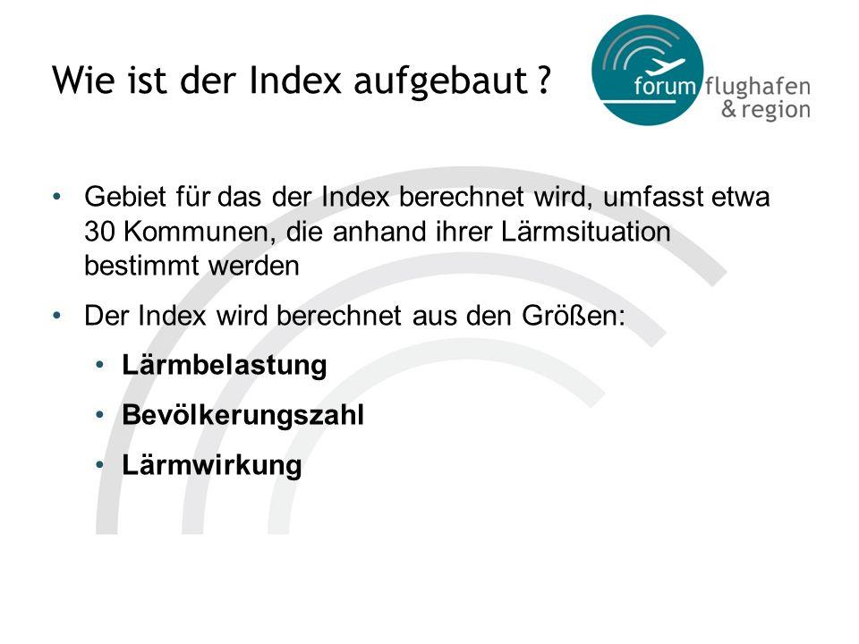 Wie ist der Index aufgebaut ? Gebiet für das der Index berechnet wird, umfasst etwa 30 Kommunen, die anhand ihrer Lärmsituation bestimmt werden Der In