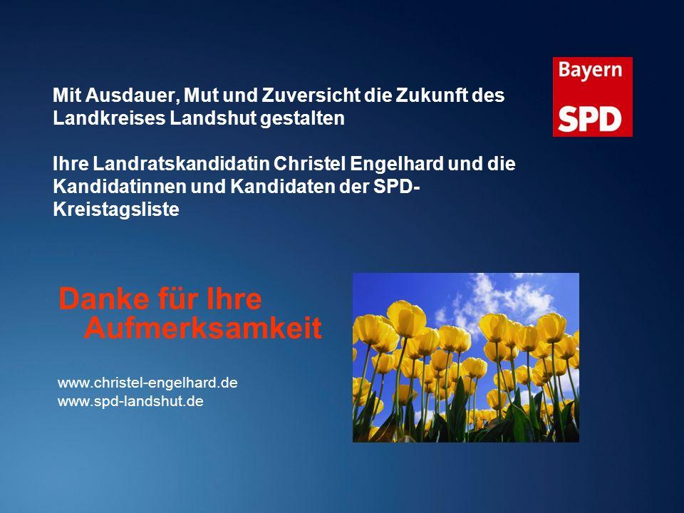 Mit Ausdauer, Mut und Zuversicht die Zukunft des Landkreises Landshut gestalten Ihre Landratskandidatin Christel Engelhard und die Kandidatinnen und Kandidaten der SPD- Kreistagsliste Danke für Ihre Aufmerksamkeit www.christel-engelhard.de www.spd-landshut.de