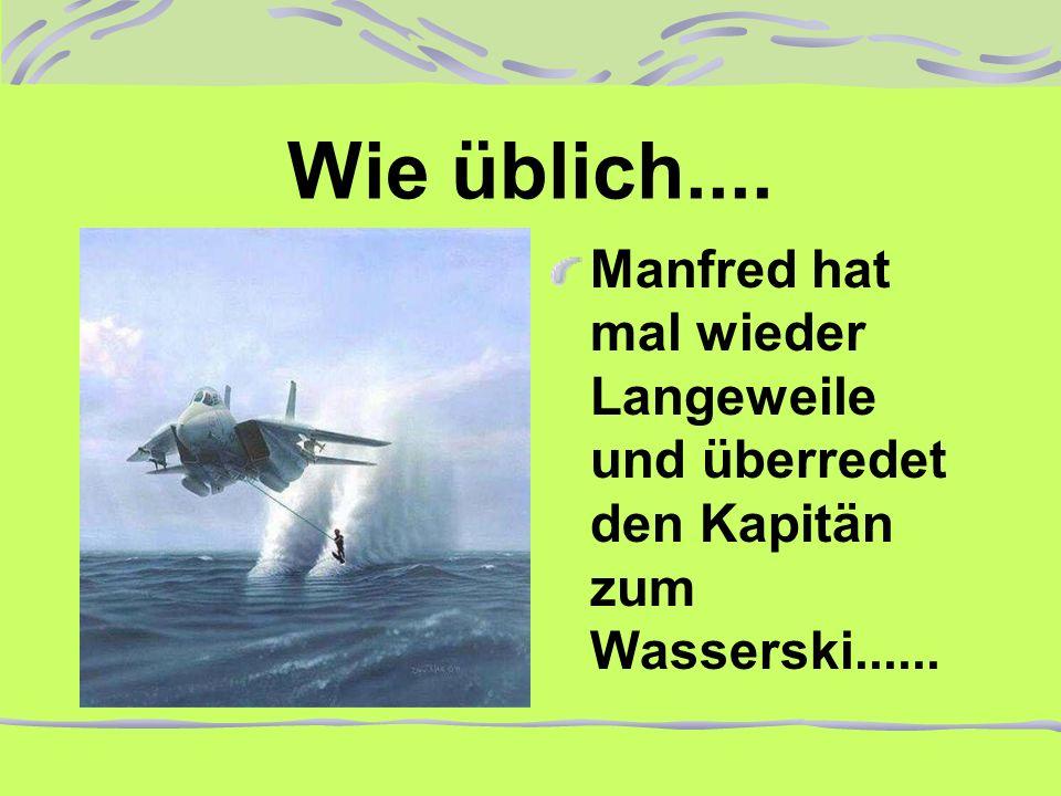 Wie üblich.... Manfred hat mal wieder Langeweile und überredet den Kapitän zum Wasserski......