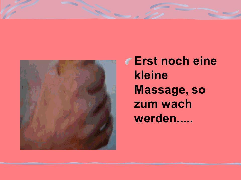 Erst noch eine kleine Massage, so zum wach werden.....