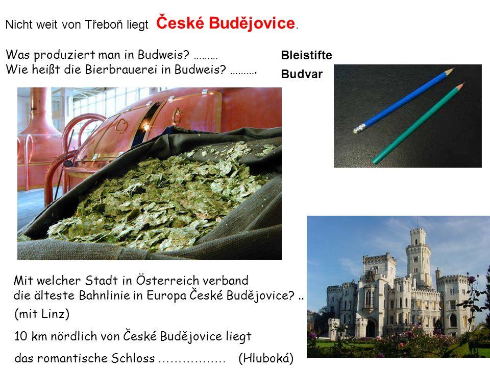 Nicht weit von Třeboň liegt České Budějovice. Was produziert man in Budweis? ……… Wie heißt die Bierbrauerei in Budweis? ………. 10 km nördlich von České