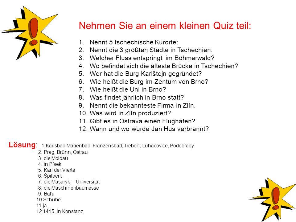 Nehmen Sie an einem kleinen Quiz teil: 1.Nennt 5 tschechische Kurorte: 2.Nennt die 3 größten Städte in Tschechien: 3.Welcher Fluss entspringt im Böhme