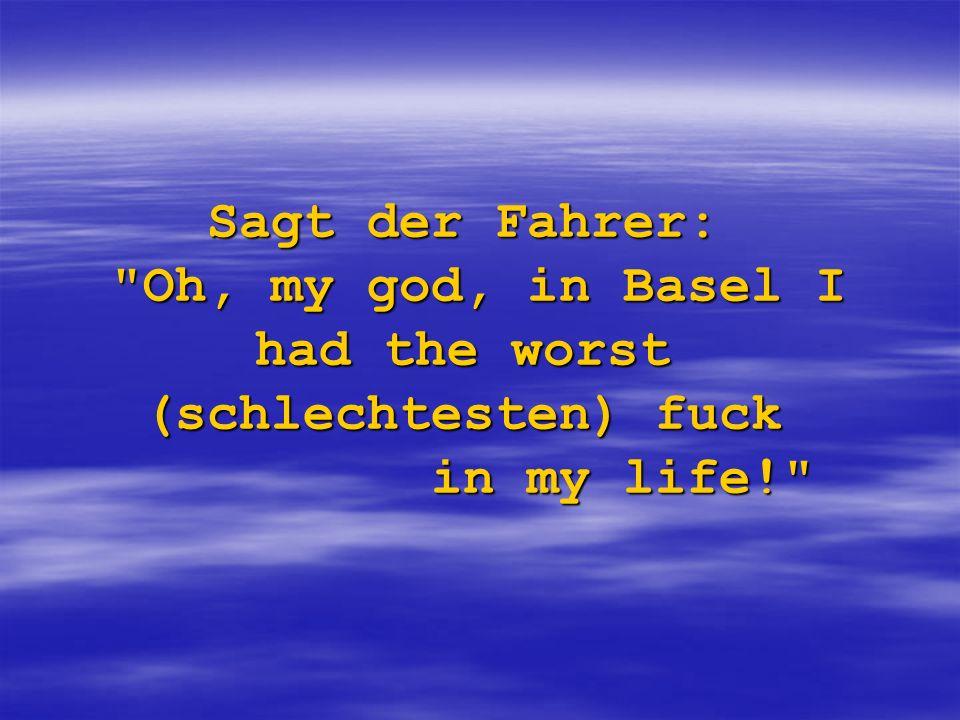 Sagt der Fahrer: Oh, my god, in Basel I had the worst (schlechtesten) fuck in my life!