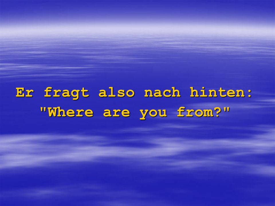 Er fragt also nach hinten: Where are you from?