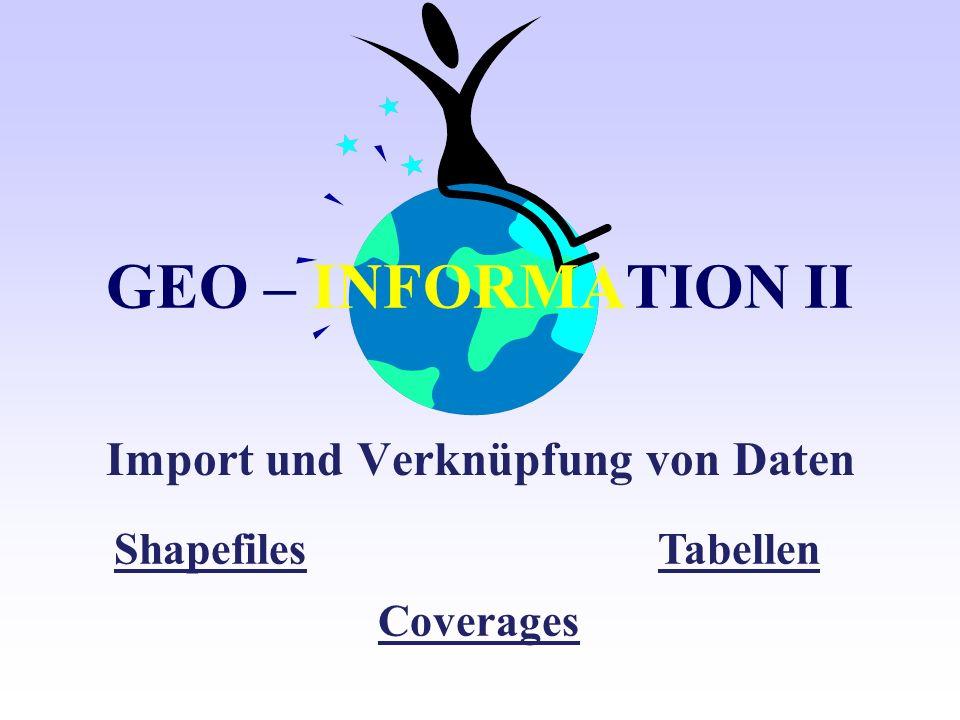 GEO – INFORMATION II Import und Verknüpfung von Daten Shapefiles Coverages Tabellen