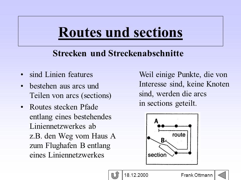 Routes und sections 18.12.2000 Frank Ottmann sind Linien features bestehen aus arcs und Teilen von arcs (sections) Routes stecken Pfade entlang eines