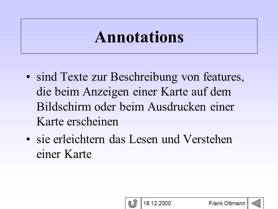 18.12.2000 Frank Ottmann Annotations sind Texte zur Beschreibung von features, die beim Anzeigen einer Karte auf dem Bildschirm oder beim Ausdrucken e