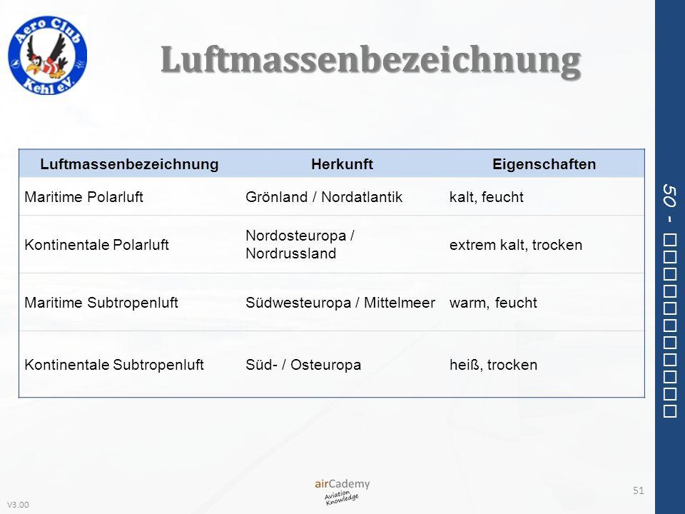 V3.00 50 - Meteorology Luftmassenbezeichnung 51 LuftmassenbezeichnungHerkunftEigenschaften Maritime PolarluftGrönland / Nordatlantikkalt, feucht Konti