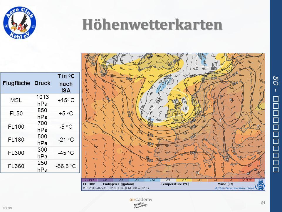 V3.00 50 - Meteorology Höhenwetterkarten 84 FlugflächeDruck T in °C nach ISA MSL 1013 hPa +15° C FL50 850 hPa +5 °C FL100 700 hPa -5 °C FL180 500 hPa