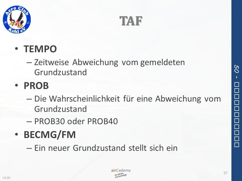 V3.00 50 - Meteorology TAF TEMPO – Zeitweise Abweichung vom gemeldeten Grundzustand PROB – Die Wahrscheinlichkeit für eine Abweichung vom Grundzustand