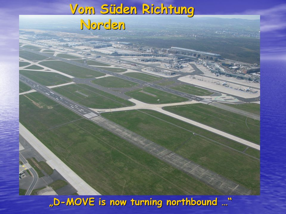 Vom Süden Richtung Norden D-MOVE is now turning northbound …