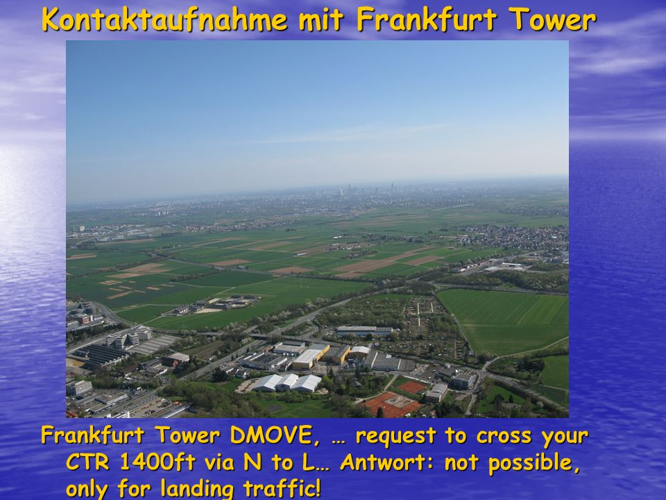 Kontaktaufnahme mit Frankfurt Tower 119.90 Frankfurt Tower DMOVE, … request to cross your CTR 1400ft via N to L… Antwort: not possible, only for landing traffic!