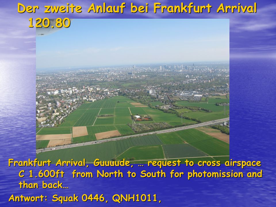Der zweite Anlauf bei Frankfurt Arrival 120.80 Frankfurt Arrival, Guuuude, … request to cross airspace C 1.600ft from North to South for photomission and than back… Antwort: Squak 0446, QNH1011, hold at present position due to arriving traffic!