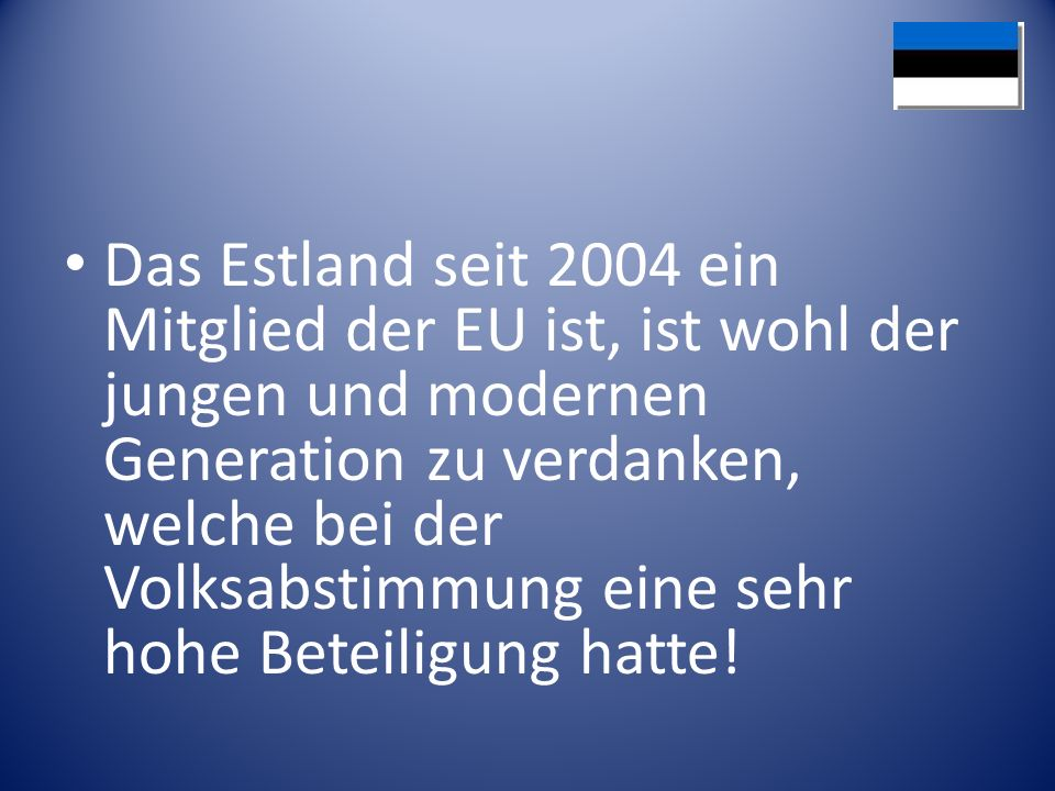 Das Estland seit 2004 ein Mitglied der EU ist, ist wohl der jungen und modernen Generation zu verdanken, welche bei der Volksabstimmung eine sehr hohe