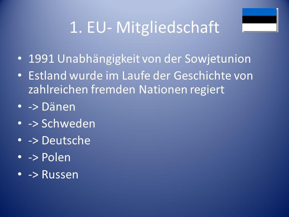 1. EU- Mitgliedschaft 1991 Unabhängigkeit von der Sowjetunion Estland wurde im Laufe der Geschichte von zahlreichen fremden Nationen regiert -> Dänen