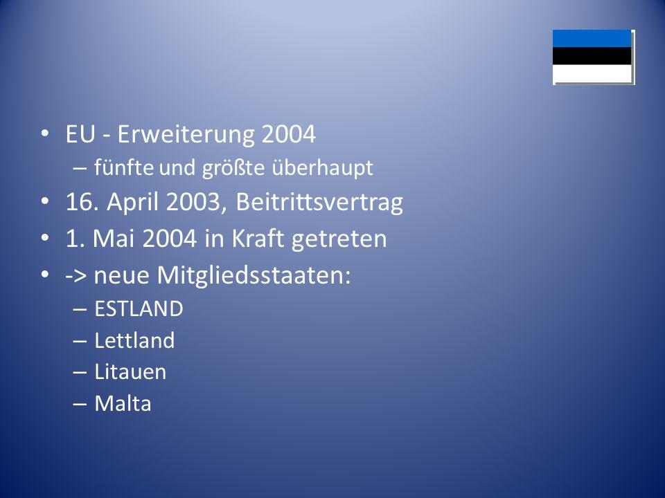 EU - Erweiterung 2004 – fünfte und größte überhaupt 16. April 2003, Beitrittsvertrag 1. Mai 2004 in Kraft getreten -> neue Mitgliedsstaaten: – ESTLAND
