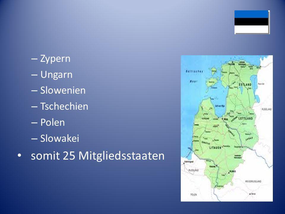 – Zypern – Ungarn – Slowenien – Tschechien – Polen – Slowakei somit 25 Mitgliedsstaaten