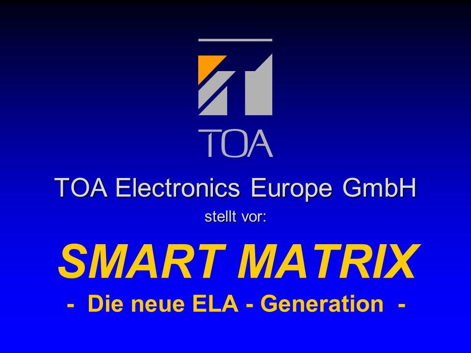 bcbc TOA Electronics Europe GmbH Smart Matrix - Die neue ELA-Generation - Vorteile des Smart Matrix Systems: l Einfach l Bedienung l Systemkonfiguration l Installation l Wartung l Matrix l flexible Signalverteilung l jeder Signalweg möglich l mehrere Signalwege gleichzeitig l Betriebssicherheit l Selbstüberwachung l Linienüberwachung l Reserve-Signalweg