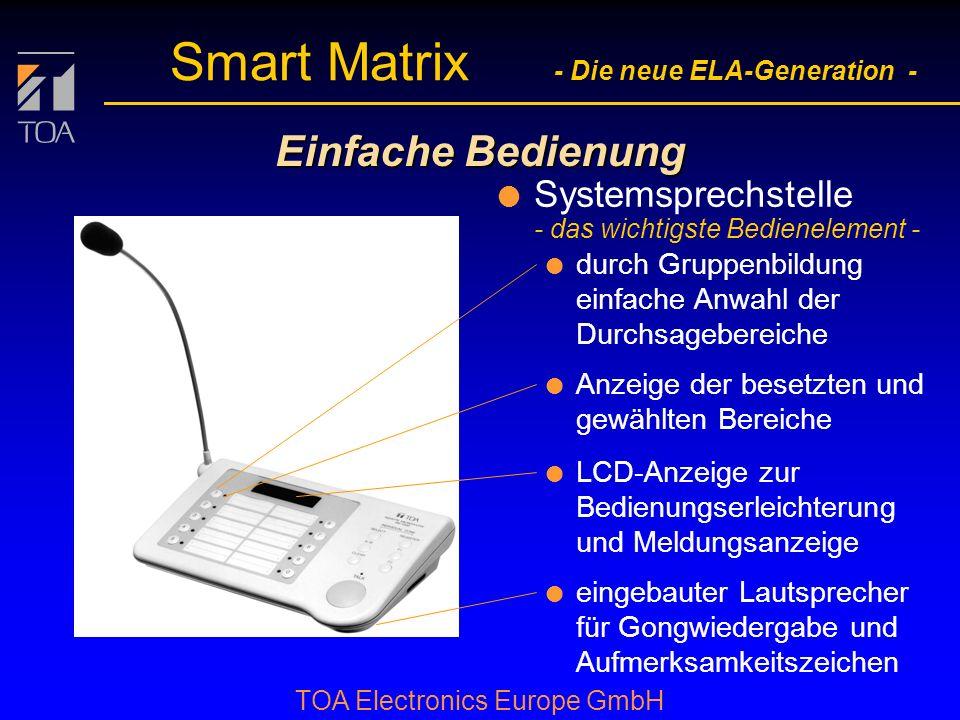 bcbc TOA Electronics Europe GmbH Smart Matrix - Die neue ELA-Generation - Einfache Bedienung l Systemsprechstelle - das wichtigste Bedienelement - l durch Gruppenbildung einfache Anwahl der Durchsagebereiche l Anzeige der besetzten und gewählten Bereiche l LCD-Anzeige zur Bedienungserleichterung und Meldungsanzeige l eingebauter Lautsprecher für Gongwiedergabe und Aufmerksamkeitszeichen