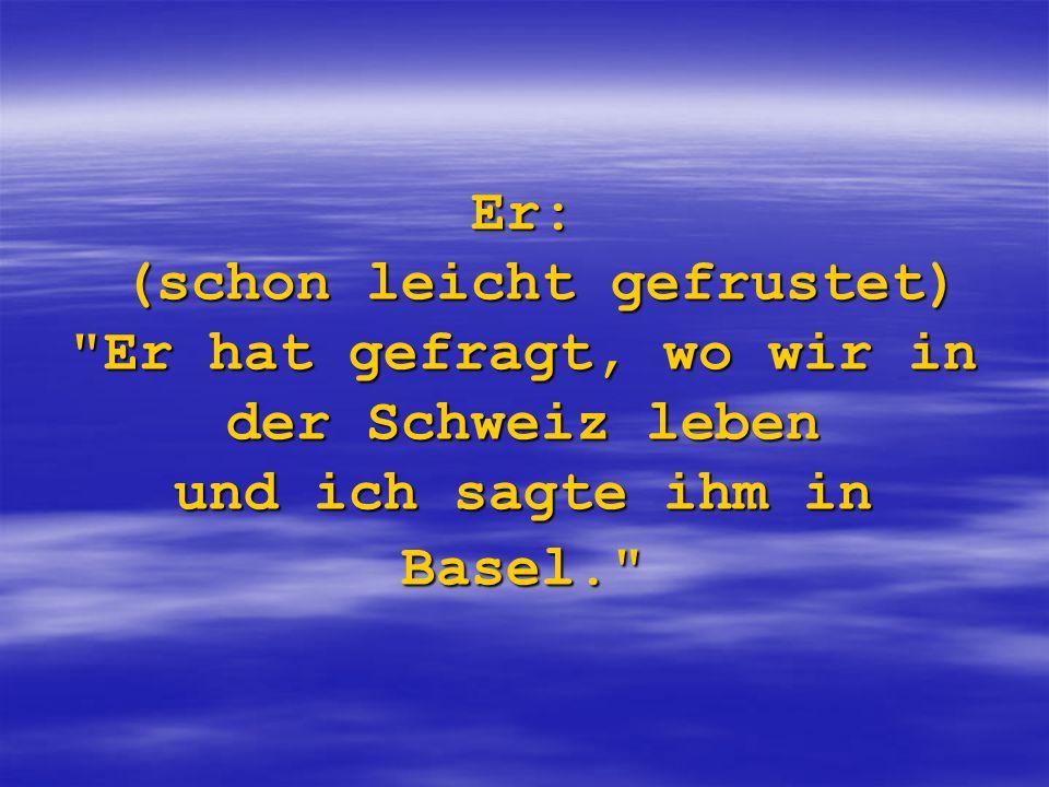 Er: (schon leicht gefrustet) Er hat gefragt, wo wir in der Schweiz leben und ich sagte ihm in Basel.