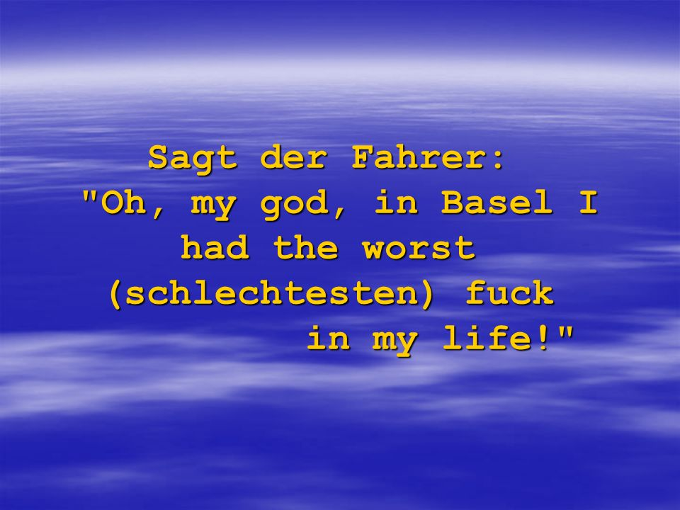 Sagt der Fahrer: Oh, my god, in Basel I had the worst (schlechtesten) fuck in my life!
