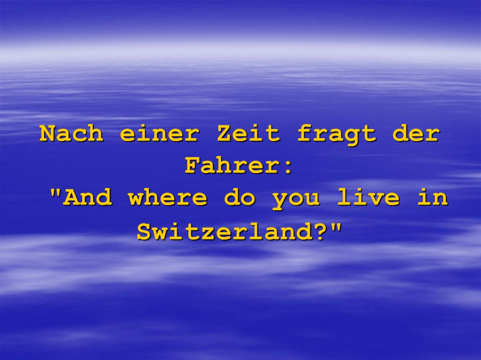 Nach einer Zeit fragt der Fahrer: And where do you live in Switzerland?