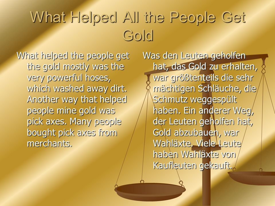 What Helped All the People Get Gold What helped the people get the gold mostly was the very powerful hoses, which washed away dirt. Another way that h